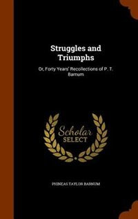 Struggles and Triumphs: Or, Forty Years' Recollections of P. T. Barnum by Phineas Taylor Barnum