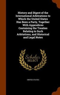 History and Digest of the International Arbitrations to Which the United States Has Been a Party, Together With Appendices Containing the Treaties Relating to Such Arbitations, and Historical and Legal Notes by United States