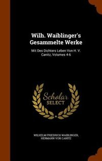 Wilh. Waiblinger's Gesammelte Werke: Mit Des Dichters Leben Von H. V. Canitz, Volumes 4-6