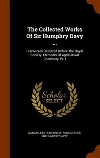 The Collected Works Of Sir Humphry Davy ...: Discourses Delivered Before The Royal Society. Elements Of Agricultural Chemistry, Pt. I by Kansas. State Board Of Agriculture