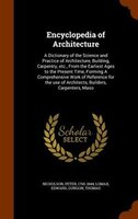 Encyclopedia of Architecture: A Dictionary of the Science and Practice of Architecture, Building…