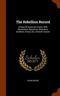 The Rebellion Record: A Diary Of American Events, With Documents, Narratives, Illustrative Incidents, Poetry, Etc, Sevent by Frank Moore