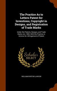 The Practice As to Letters Patent for Inventions, Copyright in Designs, and Registration of Trade…