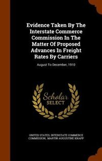 Evidence Taken By The Interstate Commerce Commission In The Matter Of Proposed Advances In Freight Rates By Carriers: August To December, 1910 by United States. Interstate Commerce Commi