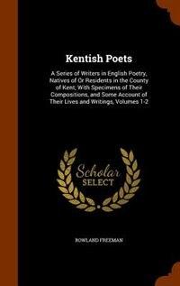 Kentish Poets: A Series of Writers in English Poetry, Natives of Or Residents in the County of Kent; With Specimen by Rowland Freeman