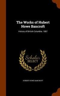 The Works of Hubert Howe Bancroft: History of British Columbia. 1887 by Hubert Howe Bancroft