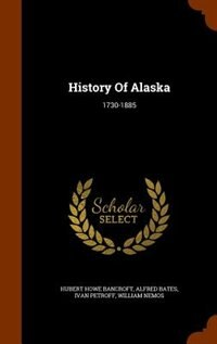 History Of Alaska: 1730-1885 by Hubert Howe Bancroft