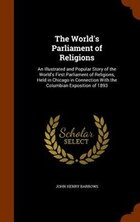 The World's Parliament of Religions: An Illustrated and Popular Story of the World's First…