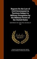 Reports On the Law of Civil Government in Territory Subject to Military Occupation by the Military…