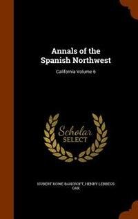 Annals of the Spanish Northwest: California Volume 6 by Hubert Howe Bancroft