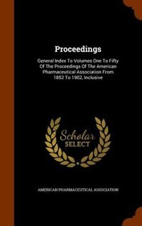 Proceedings: General Index To Volumes One To Fifty Of The Proceedings Of The American Pharmaceutical Association by American Pharmaceutical Association