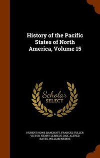 History of the Pacific States of North America, Volume 15 by Hubert Howe Bancroft