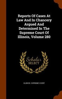 Reports Of Cases At Law And In Chancery Argued And Determined In The Supreme Court Of Illinois, Volume 280 by Illinois. Supreme Court