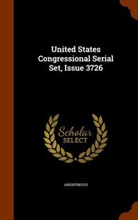 United States Congressional Serial Set, Issue 3726 by Anonymous