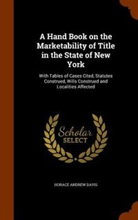 A Hand Book on the Marketability of Title in the State of New York: With Tables of Cases Cited, Statutes Construed, Wills Construed and Localities Aff by Horace Andrew Davis