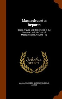 Massachusetts Reports: Cases Argued and Determined in the Supreme Judicial Court of Massachusetts, Volume 116 by Massachusetts. Supreme Judicial Court