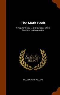 The Moth Book: A Popular Guide to a Knowledge of the Moths of North America by William Jacob Holland