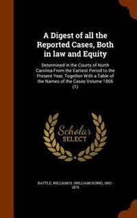 A Digest of all the Reported Cases, Both in law and Equity: Determined in the Courts of North Carolina From the Earliest Period to the Present Year, T by William H. (william Horn) 1802- Battle