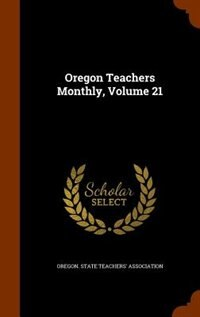Oregon Teachers Monthly, Volume 21 by Oregon. State Teachers' Association