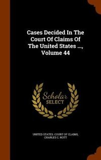 Cases Decided In The Court Of Claims Of The United States ..., Volume 44 by United States. Court Of Claims
