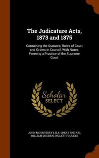The Judicature Acts, 1873 and 1875: Containing the Statutes, Rules of Court and Orders in Council…