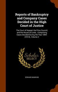 Reports of Bankruptcy and Company Cases Decided in the High Court of Justice: The Court of Appeal, the Privy Council, and the House of Lords...Compris by Edward Manson