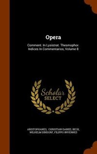 Opera: Comment. In Lysistrat. Thesmophor. Indices In Commentarios, Volume 8 by Aristophanes