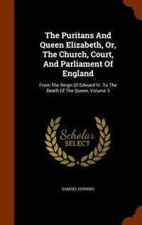 The Puritans And Queen Elizabeth, Or, The Church, Court, And Parliament Of England: From The Reign Of Edward Vi. To The Death Of The Queen, Volume 3 by Samuel Hopkins