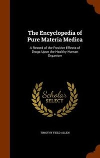 The Encyclopedia of Pure Materia Medica: A Record of the Positive Effects of Drugs Upon the Healthy…