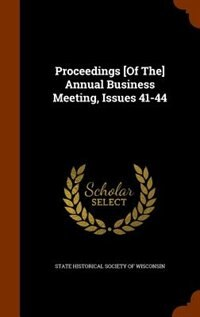 Proceedings [Of The] Annual Business Meeting, Issues 41-44 by State Historical Society of Wisconsin