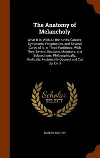 The Anatomy of Melancholy: What It Is, With All the Kinds, Causes, Symptoms, Prognostics, and…