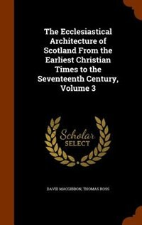 The Ecclesiastical Architecture of Scotland From the Earliest Christian Times to the Seventeenth…