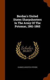 Berdan's United States Sharpshooters In The Army Of The Potomac, 1861-1865 by Charles Augustus Stevens