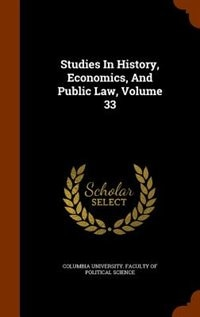 Studies In History, Economics, And Public Law, Volume 33 by Columbia University. Faculty Of Politica
