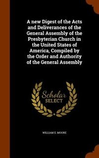 A new Digest of the Acts and Deliverances of the General Assembly of the Presbyterian Church in the United States of America, Compiled by the Order an by William E. Moore