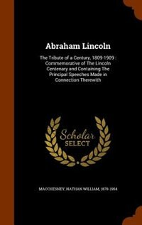 Abraham Lincoln: The Tribute of a Century, 1809-1909 : Commemorative of The Lincoln Centenary and…