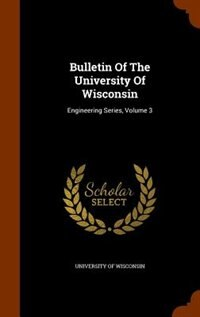Bulletin Of The University Of Wisconsin: Engineering Series, Volume 3 by University Of Wisconsin