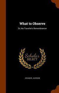 What to Observe: Or, the Traveller's Remembrancer