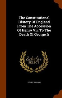 The Constitutional History Of England From The Accession Of Henry Vii. To The Death Of George Ii by Henry Hallam