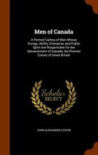 Men of Canada: A Portrait Gallery of Men Whose Energy, Ability, Enterprise and Public Spirit Are…