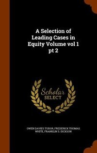 A Selection of Leading Cases in Equity Volume vol 1 pt 2