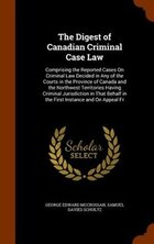 The Digest of Canadian Criminal Case Law: Comprising the Reported Cases On Criminal Law Decided in…
