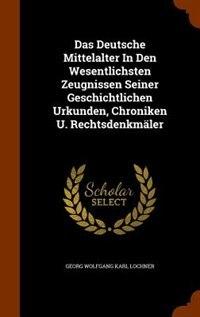 Das Deutsche Mittelalter In Den Wesentlichsten Zeugnissen Seiner Geschichtlichen Urkunden, Chroniken U. Rechtsdenkmäler by Georg Wolfgang Karl Lochner