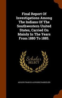 Final Report Of Investigations Among The Indians Of The Southwestern United States, Carried On Mainly In The Years From 1880 To 1885. by Adolph Francis Alphonse Bandelier