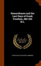 Demosthenes and the Last Days of Greek Freedom, 384-322 B.C.