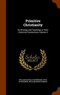 Primitive Christianity: Its Writings and Teachings in Their Historical Connections, Volume 4