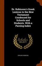 Dr. Robinson's Greek Lexicon to the New Testament Condensed for Schools and Students. With a…