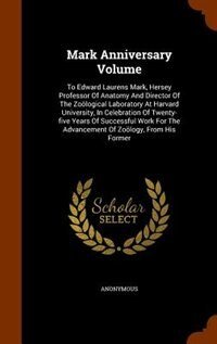 Mark Anniversary Volume: To Edward Laurens Mark, Hersey Professor Of Anatomy And Director Of The Zoölogical Laboratory At Ha by Anonymous