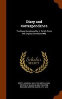 Diary and Correspondence: The Diary Deciphered by J. Smith From the Original Shorthand Ms