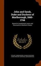 John and Sarah, Duke and Duchess of Marlborough, 1660-1744: Based On Unpublished Letters and…